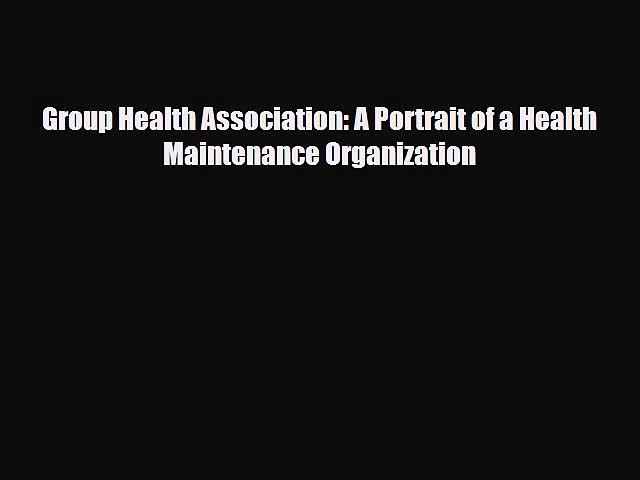 Group Health Association: A Portrait of a Health Maintenance Organization [Read] Full Ebook