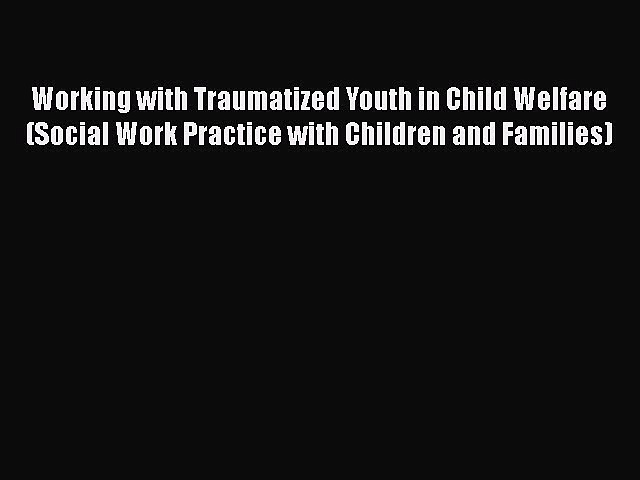 [Read book] Working with Traumatized Youth in Child Welfare (Social Work Practice with Children