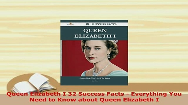 Download  Queen Elizabeth I 32 Success Facts  Everything You Need to Know about Queen Elizabeth I Read Online