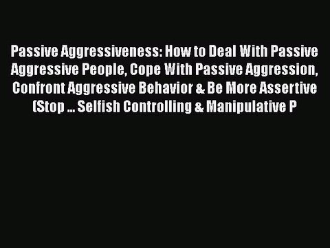 Read Passive Aggressiveness: How to Deal With Passive Aggressive People Cope With Passive Aggression