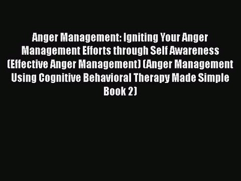 Read Anger Management: Igniting Your Anger Management Efforts through Self Awareness (Effective