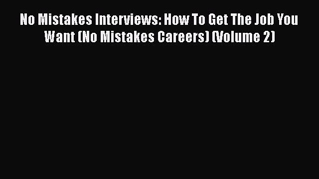[Read book] No Mistakes Interviews: How To Get The Job You Want (No Mistakes Careers) (Volume