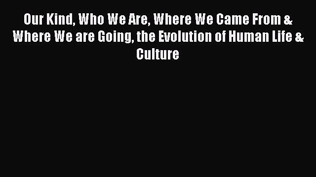 [PDF] Our Kind Who We Are Where We Came From & Where We are Going the Evolution of Human Life