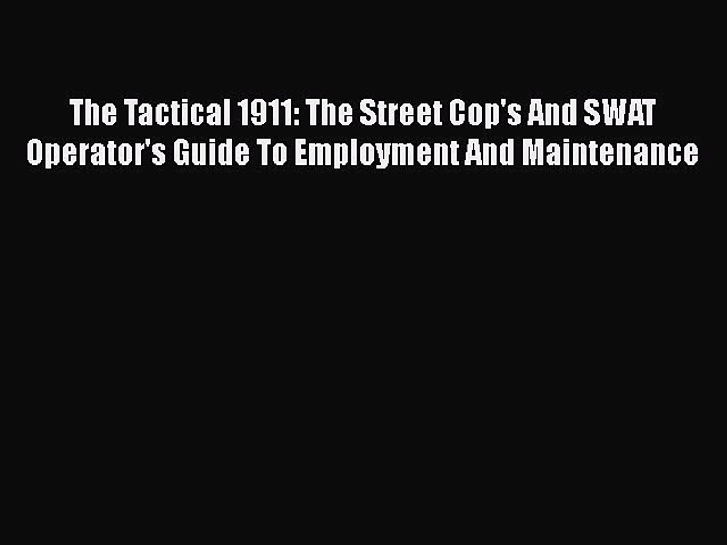 [Read book] The Tactical 1911: The Street Cop's And SWAT Operator's Guide To Employment And