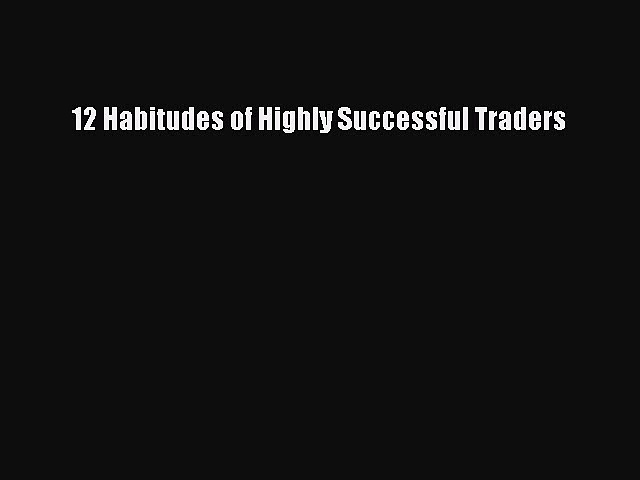 Read 12 Habitudes of Highly Successful Traders Ebook Free