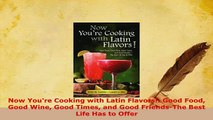 PDF  Now Youre Cooking with Latin Flavors Good Food Good Wine Good Times and Good Free Books