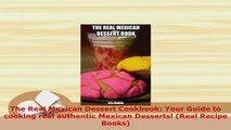 PDF  The Real Mexican Dessert Cookbook Your Guide to cooking real authentic Mexican Desserts Download Full Ebook