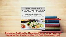 PDF  Delicious Authentic Mexican Food Easy Mexican Recipes for Cooking the Perfect Mexican Read Online