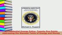 Download  A Presidential Energy Policy Twentyfive Points Addressing the Siamese Twins of Energy  EBook