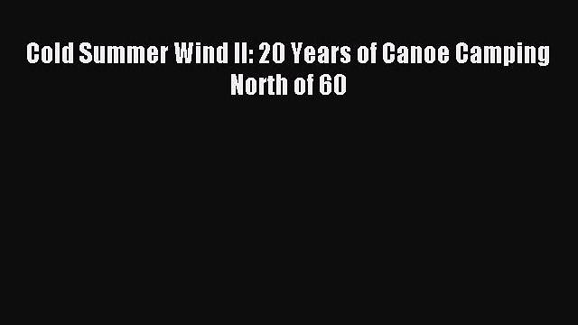 Read Cold Summer Wind II: 20 Years of Canoe Camping North of 60 Ebook Online