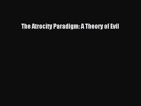 The Atrocity Paradigm: A Theory of Evil
