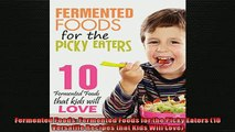 FREE DOWNLOAD  Fermented Foods Fermented Foods for the Picky Eaters 10 Versatile Recipes that Kids Will  DOWNLOAD ONLINE