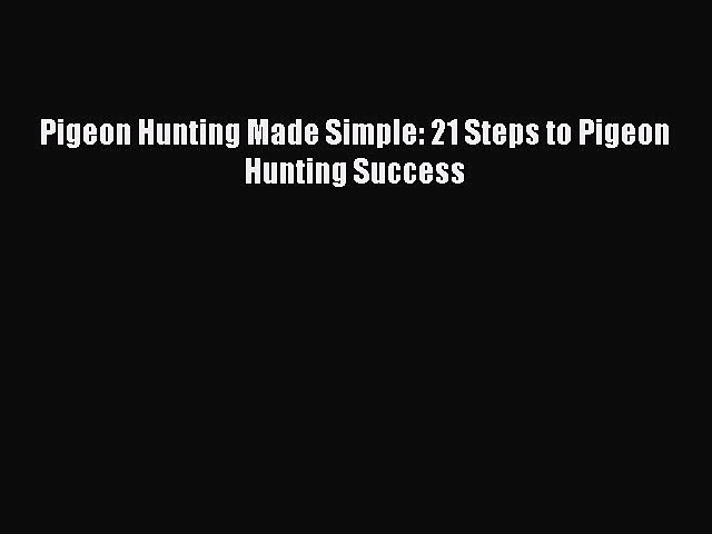 PDF Pigeon Hunting Made Simple: 21 Steps to Pigeon Hunting Success Free Books
