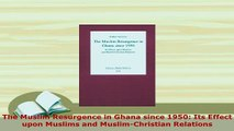 PDF  The Muslim Resurgence in Ghana since 1950 Its Effect upon Muslims and MuslimChristian  Read Online