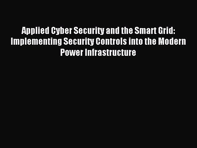 [Read PDF] Applied Cyber Security and the Smart Grid: Implementing Security Controls into the