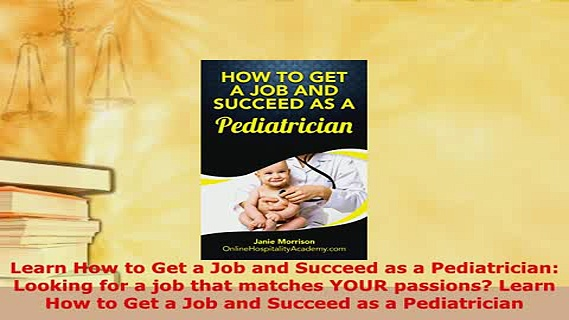 PDF  Learn How to Get a Job and Succeed as a Pediatrician Looking for a job that matches YOUR Read Full Ebook