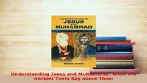 Download  Understanding Jesus and Muhammad What the Ancient Texts Say about Them  Read Online