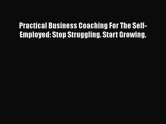 [Read book] Practical Business Coaching For The Self-Employed: Stop Struggling. Start Growing.