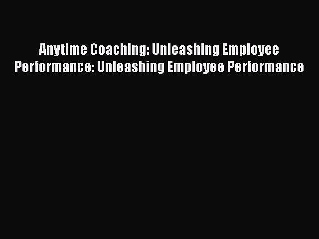 [Read book] Anytime Coaching: Unleashing Employee Performance: Unleashing Employee Performance