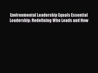 [Read book] Environmental Leadership Equals Essential Leadership: Redefining Who Leads and