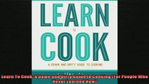 EBOOK ONLINE  Learn To Cook A Down and Dirty Guide to Cooking For People Who Never Learned How  FREE BOOOK ONLINE