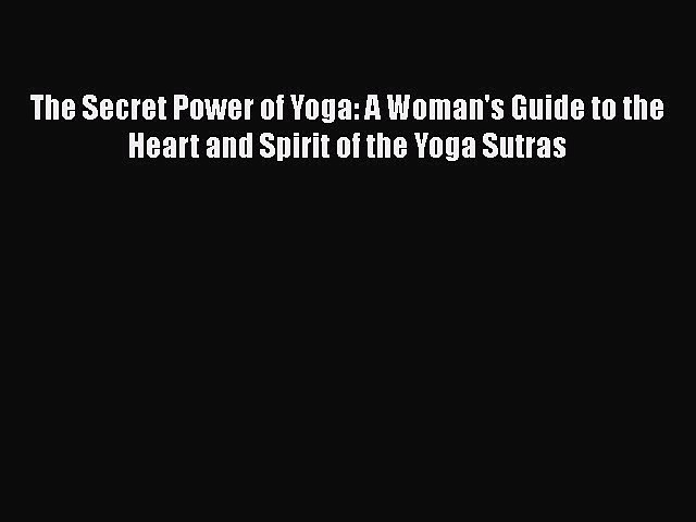 Read The Secret Power of Yoga: A Woman's Guide to the Heart and Spirit of the Yoga Sutras Ebook
