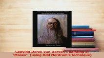 Download  Copying Derek Van Dervens painting of Moses  using Odd Nerdrums technique Download Full Ebook