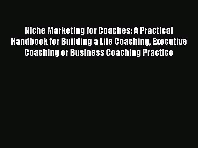 Read Niche Marketing for Coaches: A Practical Handbook for Building a Life Coaching Executive