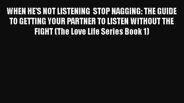 [PDF] WHEN HE'S NOT LISTENING  STOP NAGGING: THE GUIDE TO GETTING YOUR PARTNER TO LISTEN WITHOUT