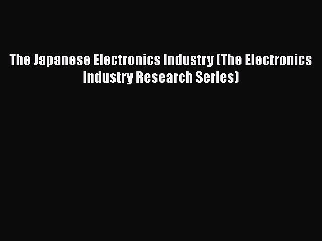 [Download] The Japanese Electronics Industry (The Electronics Industry Research Series) [PDF]