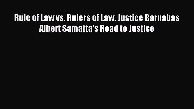 [PDF] Rule of Law vs. Rulers of Law. Justice Barnabas Albert Samatta's Road to Justice Read