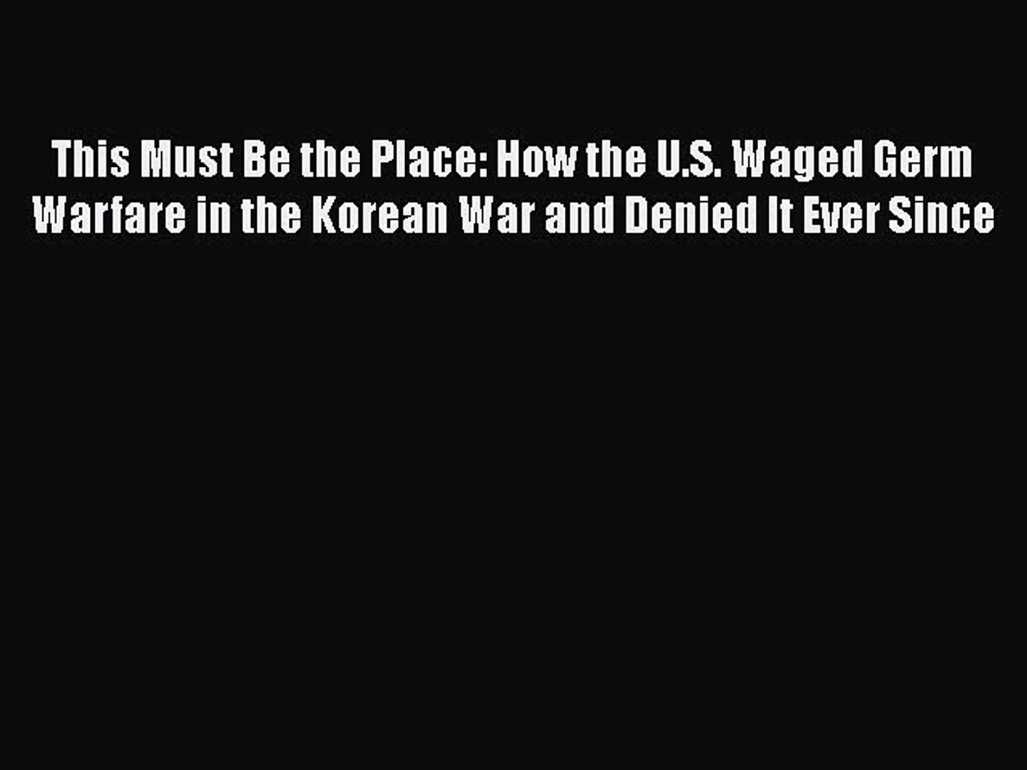 Read This Must Be the Place: How the U.S. Waged Germ Warfare in the Korean War and Denied It