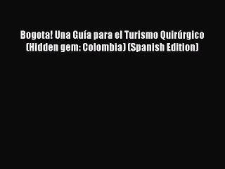 Read Bogota! Una Guía para el Turismo Quirúrgico (Hidden gem: Colombia) (Spanish Edition) Ebook