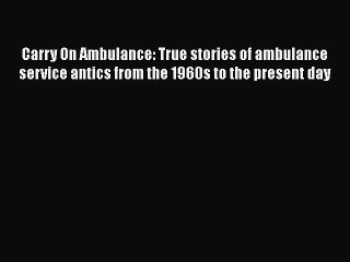 Read Carry On Ambulance: True stories of ambulance service antics from the 1960s to the present