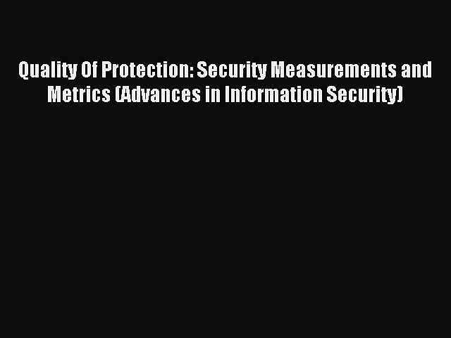 Read Quality Of Protection: Security Measurements and Metrics (Advances in Information Security)