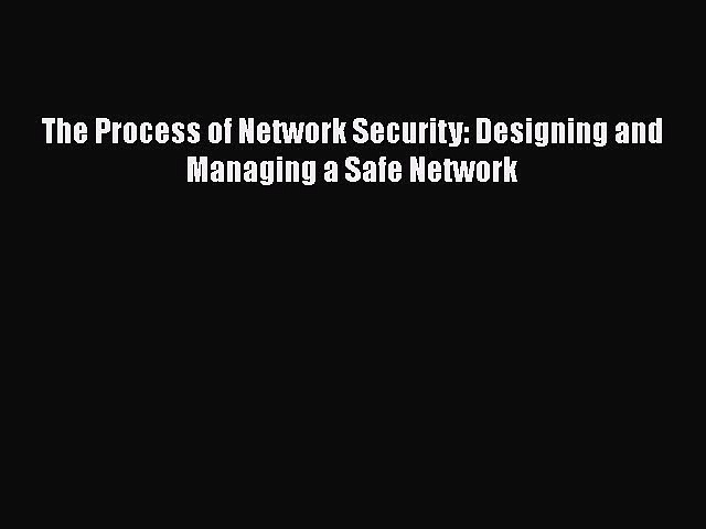 Read The Process of Network Security: Designing and Managing a Safe Network Ebook Free