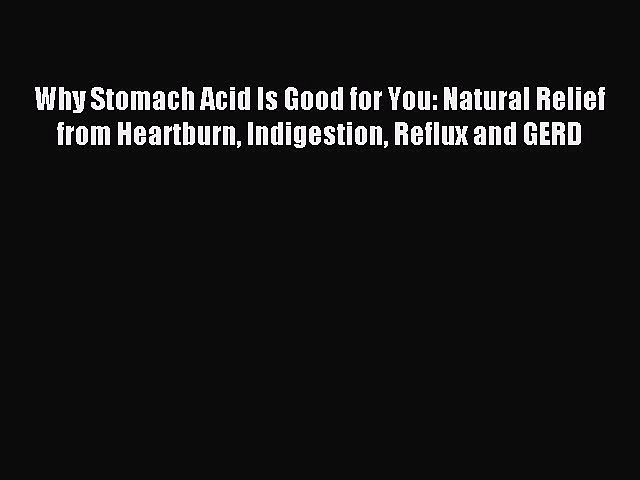 Download Why Stomach Acid Is Good for You: Natural Relief from Heartburn Indigestion Reflux