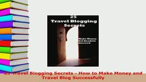 PDF  25 Travel Blogging Secrets  How to Make Money and Travel Blog Successfully Free Books