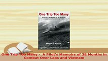 Download  One Trip Too Many   A Pilots Memoirs of 38 Months in Combat Over Laos and Vietnam Read Online