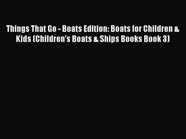 [Read Book] Things That Go – Boats Edition: Boats for Children & Kids (Children's Boats & Ships