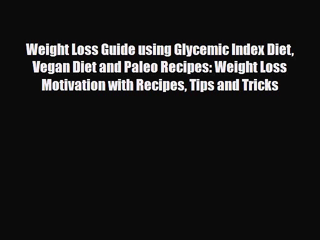 [PDF] Weight Loss Guide using Glycemic Index Diet Vegan Diet and Paleo Recipes: Weight Loss