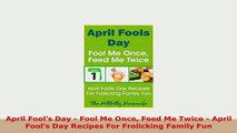PDF  April Fools Day  Fool Me Once Feed Me Twice  April Fools Day Recipes For Frolicking Read Full Ebook