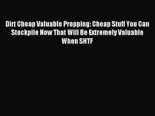 [Read PDF] Dirt Cheap Valuable Prepping: Cheap Stuff You Can Stockpile Now That Will Be Extremely