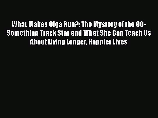 [Read Book] What Makes Olga Run?: The Mystery of the 90-Something Track Star and What She Can