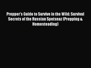 [Read PDF] Prepper's Guide to Survive in the Wild: Survival Secrets of the Russian Spetsnaz