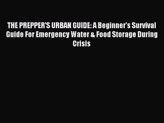 [Read PDF] THE PREPPER'S URBAN GUIDE: A Beginner's Survival Guide For Emergency Water & Food