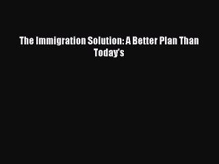 [Read PDF] The Immigration Solution: A Better Plan Than Today's Download Online