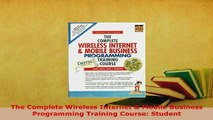 Download  The Complete Wireless Internet  Mobile Business Programming Training Course Student Free Books