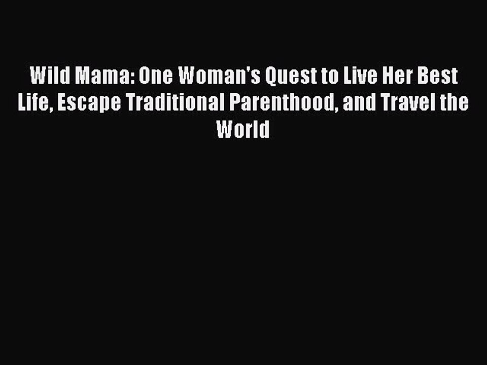 Wild Mama Escape Traditional Parenthood and Travel the World One Womans Quest to Live Her Best Life