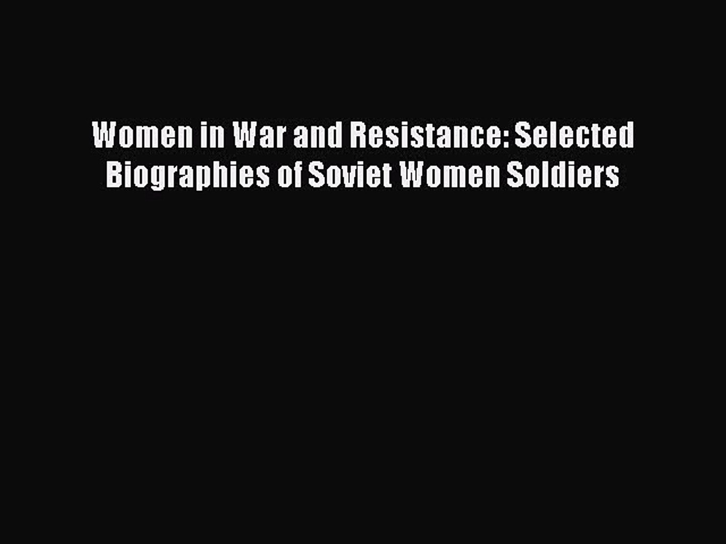 Women in War and Resistance Selected Biographies of Soviet Women Soldiers
